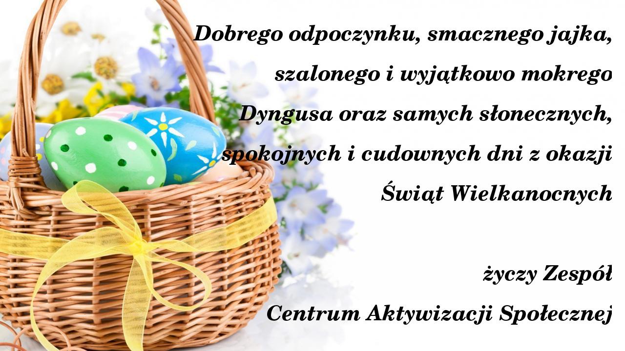 Dobrego odpoczynku, smacznego jajka, szalonego i wyjątkowo mokrego Dyngusa oraz samych słonecznych, spokojnych i cudownych dni z okazji Świąt Wielkanocnych życzy Zespół Centrum Aktywizacji Społecznej